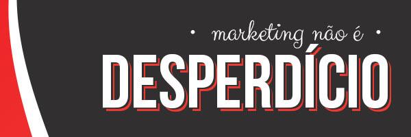 Marketing não é desperdício